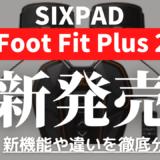 新発売のSIXPAD Foot Fit Plus2の新機能や違いを紹介